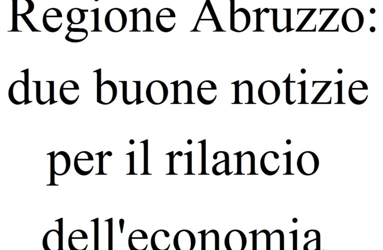 Regione Abruzzo: due buone notizie per rilancio economia