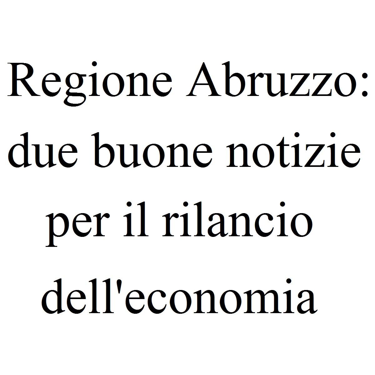 Regione Abruzzo due buone notizie per rilancio economia foto